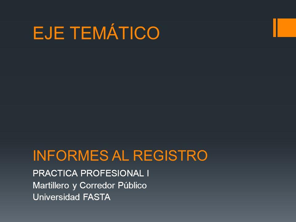 EJE TEMÁTICO PRACTICA PROFESIONAL I Martillero y Corredor Público Universidad FASTA INFORMES AL REGISTRO
