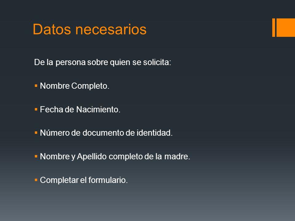 Datos necesarios De la persona sobre quien se solicita: Nombre Completo. Fecha de Nacimiento. Número de documento de identidad. Nombre y Apellido comp