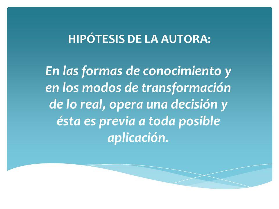 HIPÓTESIS DE LA AUTORA: En las formas de conocimiento y en los modos de transformación de lo real, opera una decisión y ésta es previa a toda posible aplicación.