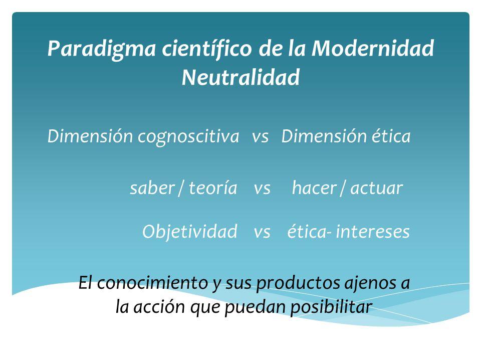 Paradigma científico de la Modernidad Neutralidad Dimensión cognoscitiva vs Dimensión ética saber / teoría vs hacer / actuar Objetividad vs ética- intereses El conocimiento y sus productos ajenos a la acción que puedan posibilitar