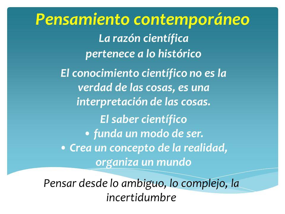Pensamiento contemporáneo La razón científica pertenece a lo histórico El conocimiento científico no es la verdad de las cosas, es una interpretación de las cosas.