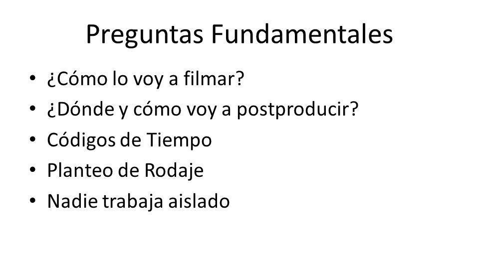 Preguntas Fundamentales ¿Cómo lo voy a filmar? ¿Dónde y cómo voy a postproducir? Códigos de Tiempo Planteo de Rodaje Nadie trabaja aislado