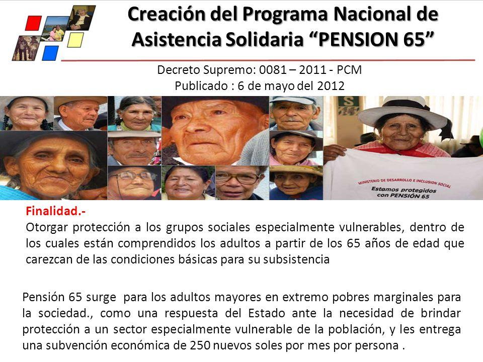 Creación del Programa Nacional de Asistencia Solidaria PENSION 65 Decreto Supremo: 0081 – 2011 - PCM Publicado : 6 de mayo del 2012 Finalidad.- Otorga