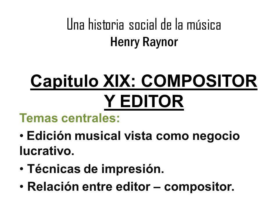 Una historia social de la música Henry Raynor Capitulo XIX: COMPOSITOR Y EDITOR Temas centrales: Edición musical vista como negocio lucrativo. Técnica