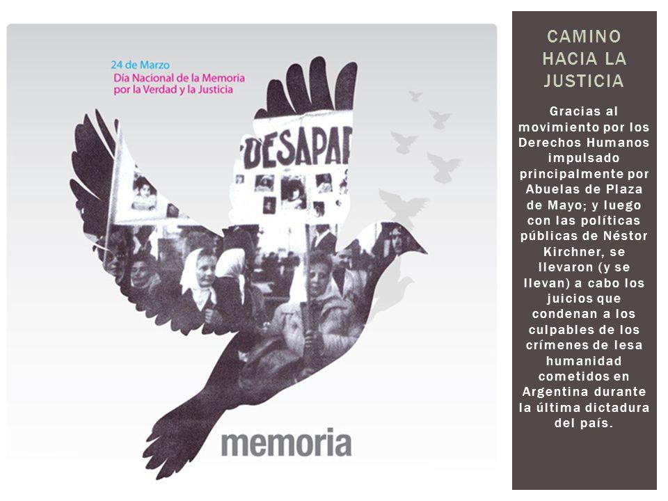 CAMINO HACIA LA JUSTICIA Gracias al movimiento por los Derechos Humanos impulsado principalmente por Abuelas de Plaza de Mayo; y luego con las polític