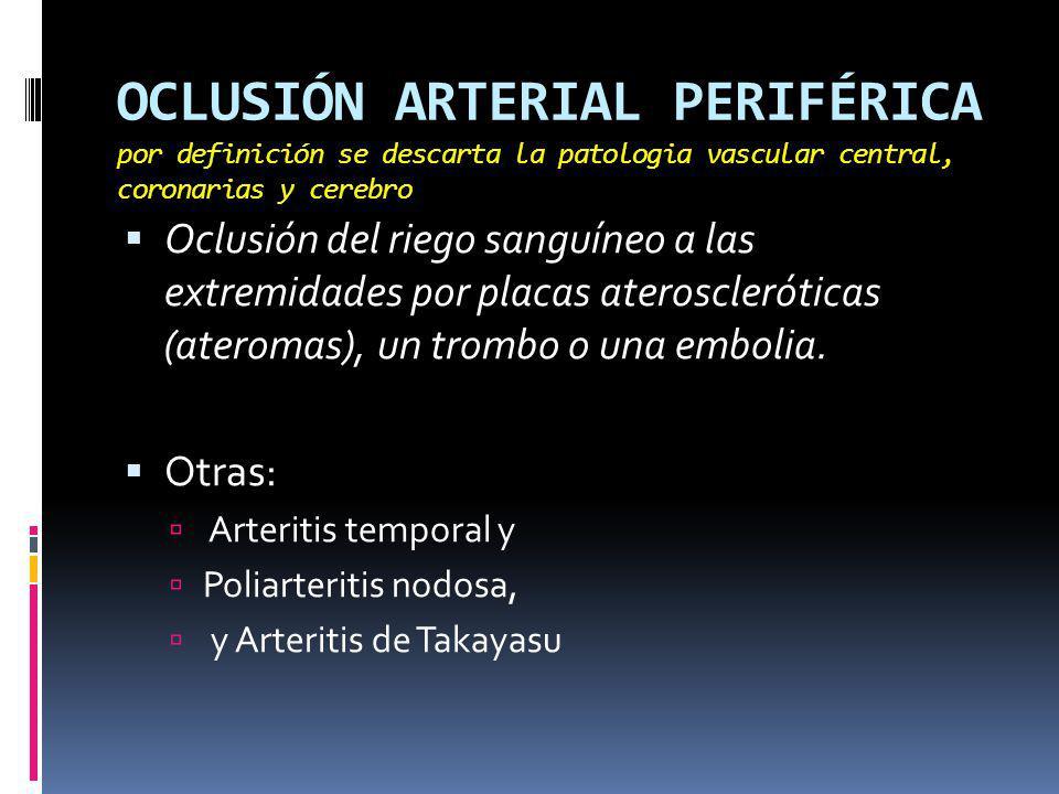 OCLUSIÓN ARTERIAL PERIFÉRICA por definición se descarta la patologia vascular central, coronarias y cerebro Oclusión del riego sanguíneo a las extremidades por placas ateroscleróticas (ateromas), un trombo o una embolia.