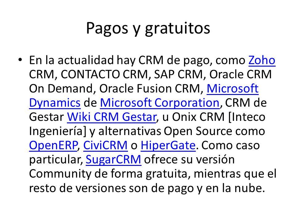 Pagos y gratuitos En la actualidad hay CRM de pago, como Zoho CRM, CONTACTO CRM, SAP CRM, Oracle CRM On Demand, Oracle Fusion CRM, Microsoft Dynamics de Microsoft Corporation, CRM de Gestar Wiki CRM Gestar, u Onix CRM [Inteco Ingeniería] y alternativas Open Source como OpenERP, CiviCRM o HiperGate.