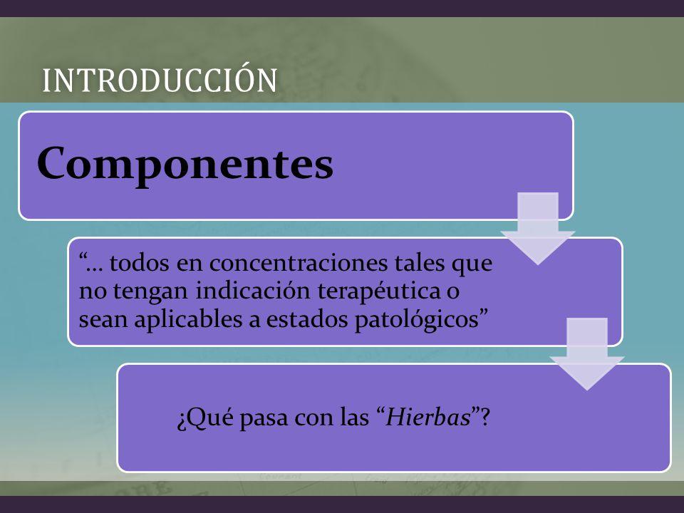 INTRODUCCIÓN Componentes … todos en concentraciones tales que no tengan indicación terapéutica o sean aplicables a estados patológicos ¿Qué pasa con las Hierbas
