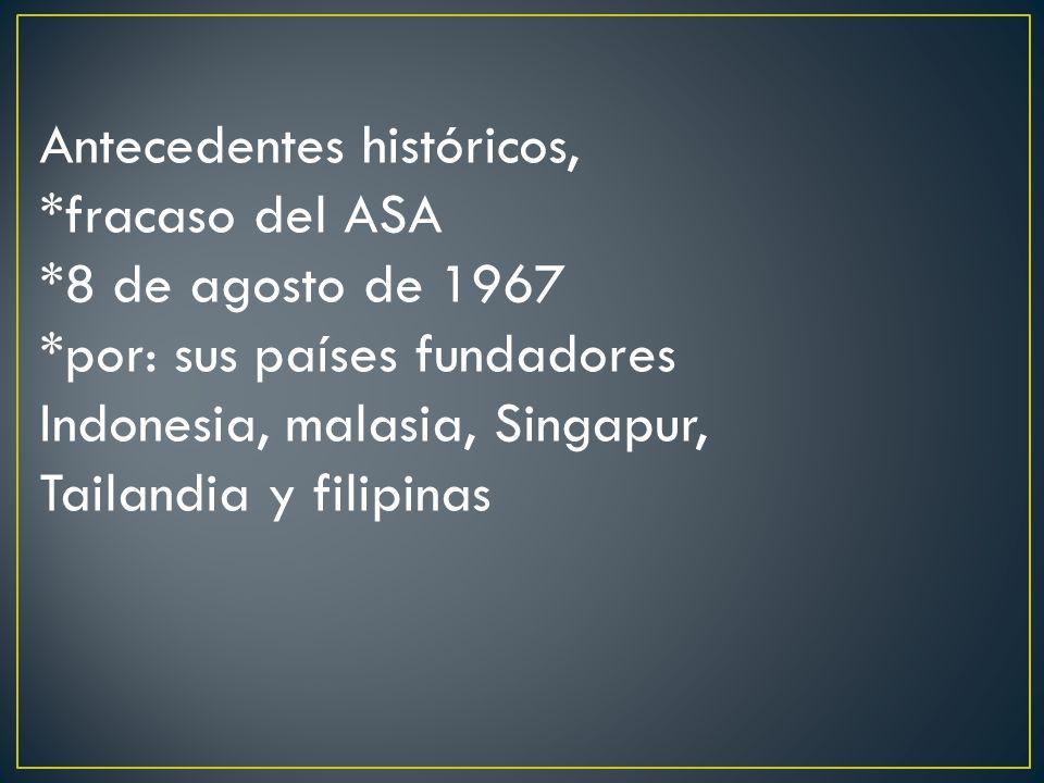 Antecedentes económicos: *importante área geográfica *1977 se llega a un acuerdo comercial preferencial para las economías de la ASEAN y en enero de 1992 sus miembros acordaron establecer una zona de libre comercio para los países fundadores *en 1994 se reconoció la necesidad de estrechar las relaciones entre sus miembros y admitir otros