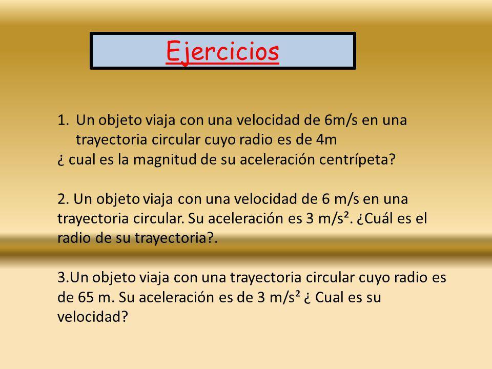 Ejercicios 1.Un objeto viaja con una velocidad de 6m/s en una trayectoria circular cuyo radio es de 4m ¿ cual es la magnitud de su aceleración centríp