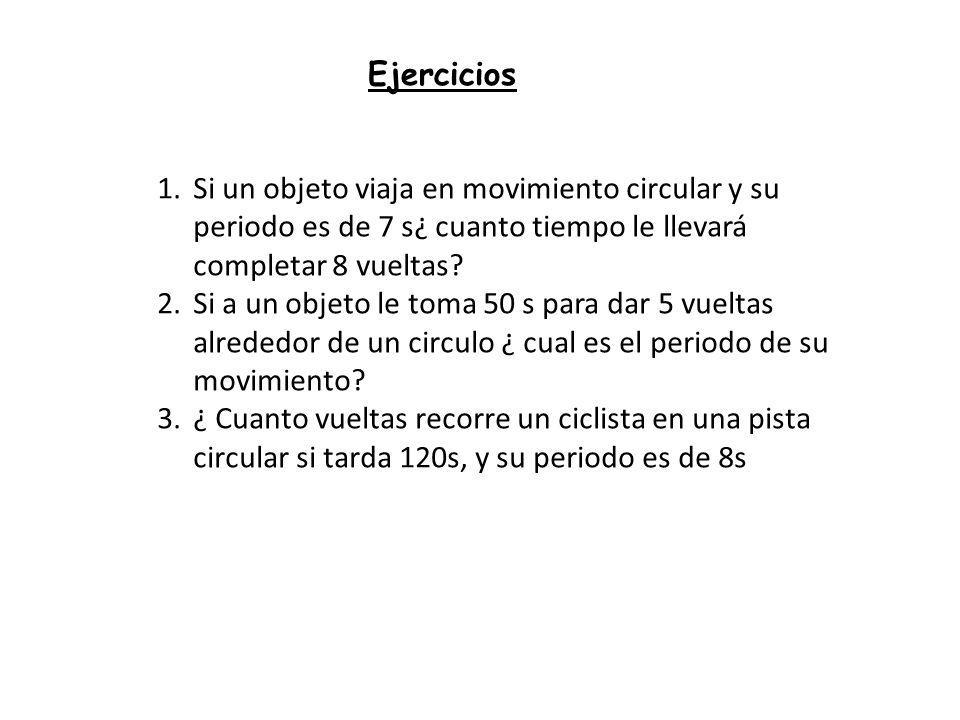 Ejercicios 1.Si un objeto viaja en movimiento circular y su periodo es de 7 s¿ cuanto tiempo le llevará completar 8 vueltas? 2.Si a un objeto le toma