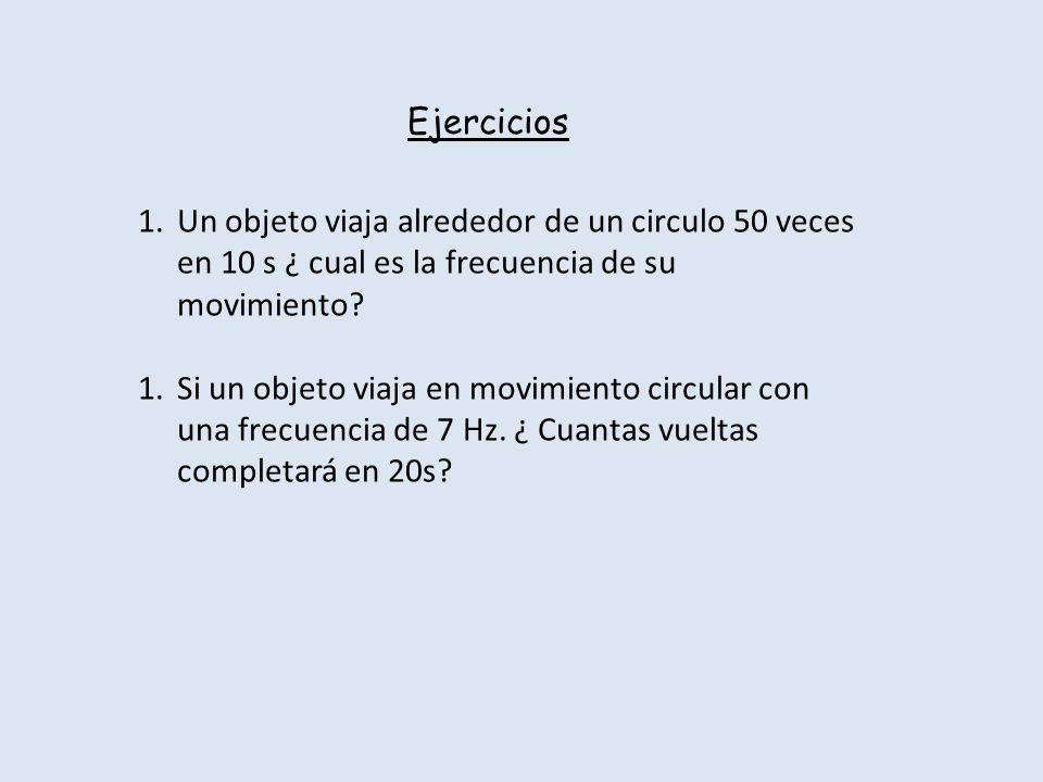 Ejercicios 1.Un objeto viaja alrededor de un circulo 50 veces en 10 s ¿ cual es la frecuencia de su movimiento? 1.Si un objeto viaja en movimiento cir