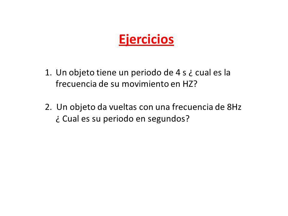 Ejercicios 1.Un objeto tiene un periodo de 4 s ¿ cual es la frecuencia de su movimiento en HZ? 2. Un objeto da vueltas con una frecuencia de 8Hz ¿ Cua