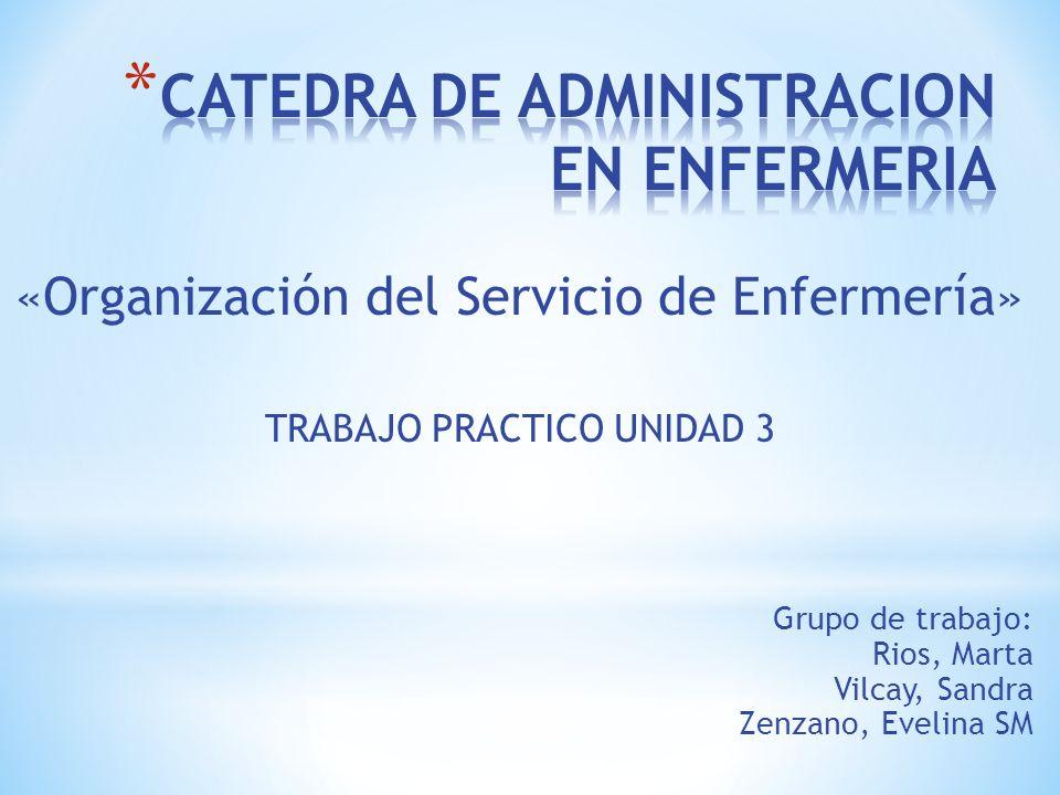 «Organización del Servicio de Enfermería» TRABAJO PRACTICO UNIDAD 3 Grupo de trabajo: Rios, Marta Vilcay, Sandra Zenzano, Evelina SM