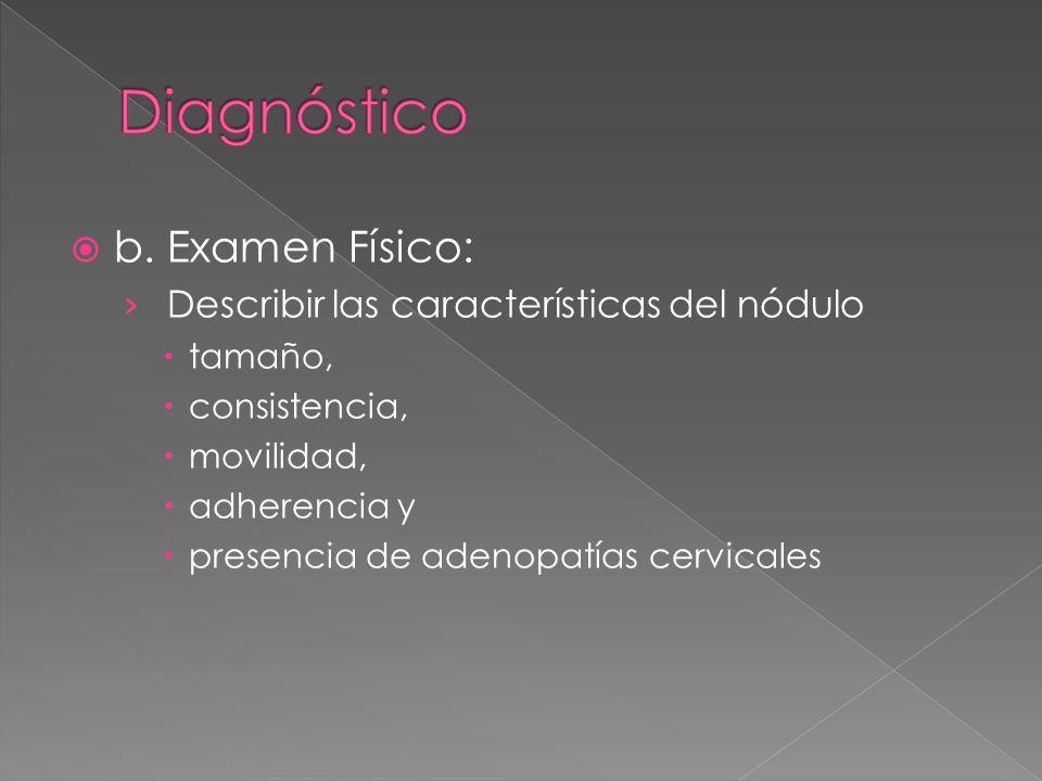 b. Examen Físico: Describir las características del nódulo tamaño, consistencia, movilidad, adherencia y presencia de adenopatías cervicales