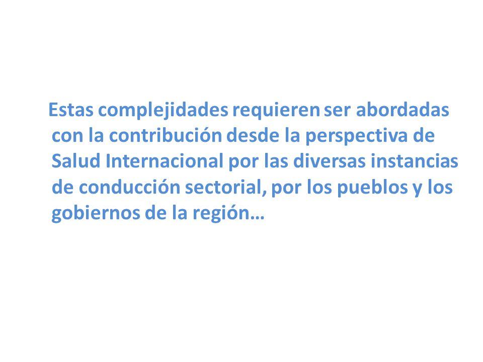 Estas complejidades requieren ser abordadas con la contribución desde la perspectiva de Salud Internacional por las diversas instancias de conducción