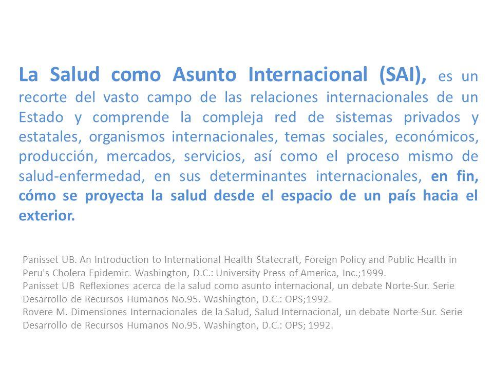 La Salud como Asunto Internacional (SAI), es un recorte del vasto campo de las relaciones internacionales de un Estado y comprende la compleja red de