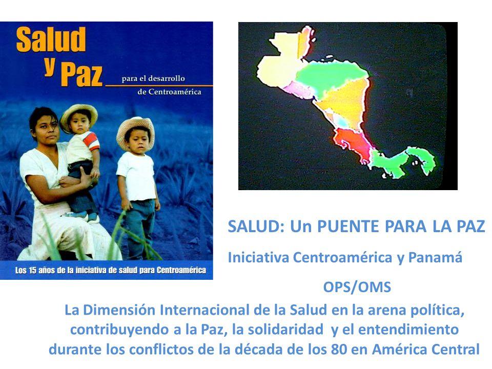 SALUD: Un PUENTE PARA LA PAZ Iniciativa Centroamérica y Panamá OPS/OMS La Dimensión Internacional de la Salud en la arena política, contribuyendo a la Paz, la solidaridad y el entendimiento durante los conflictos de la década de los 80 en América Central