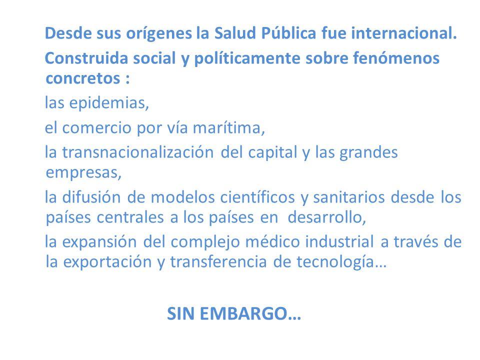 Desde sus orígenes la Salud Pública fue internacional. Construida social y políticamente sobre fenómenos concretos : las epidemias, el comercio por ví