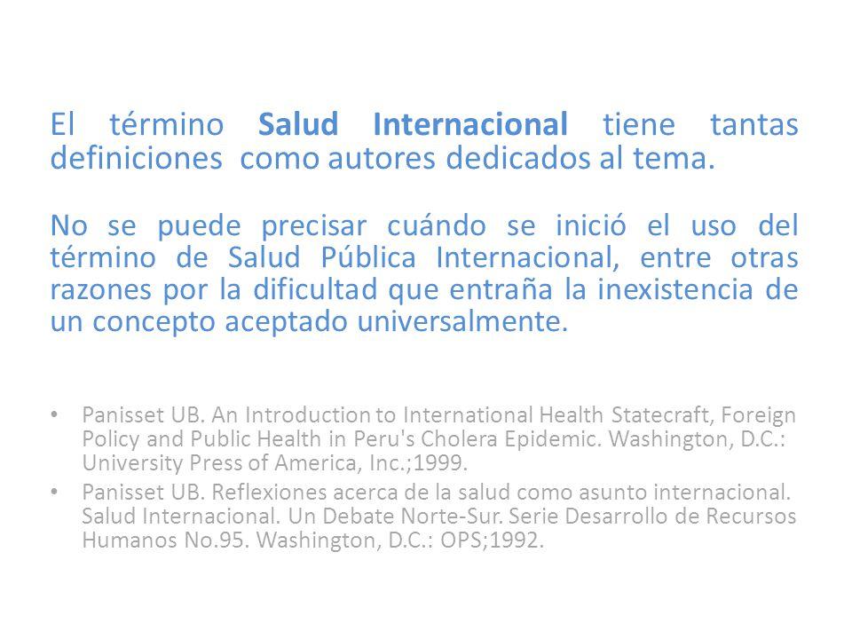 El término Salud Internacional tiene tantas definiciones como autores dedicados al tema. No se puede precisar cuándo se inició el uso del término de S