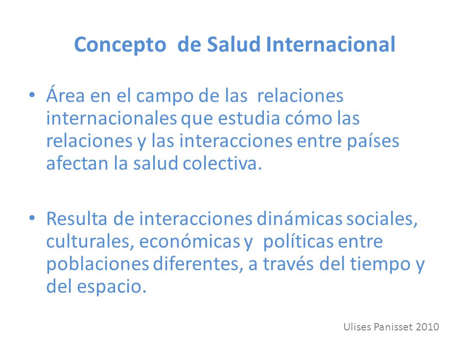 Concepto de Salud Internacional Área en el campo de las relaciones internacionales que estudia cómo las relaciones y las interacciones entre países afectan la salud colectiva.