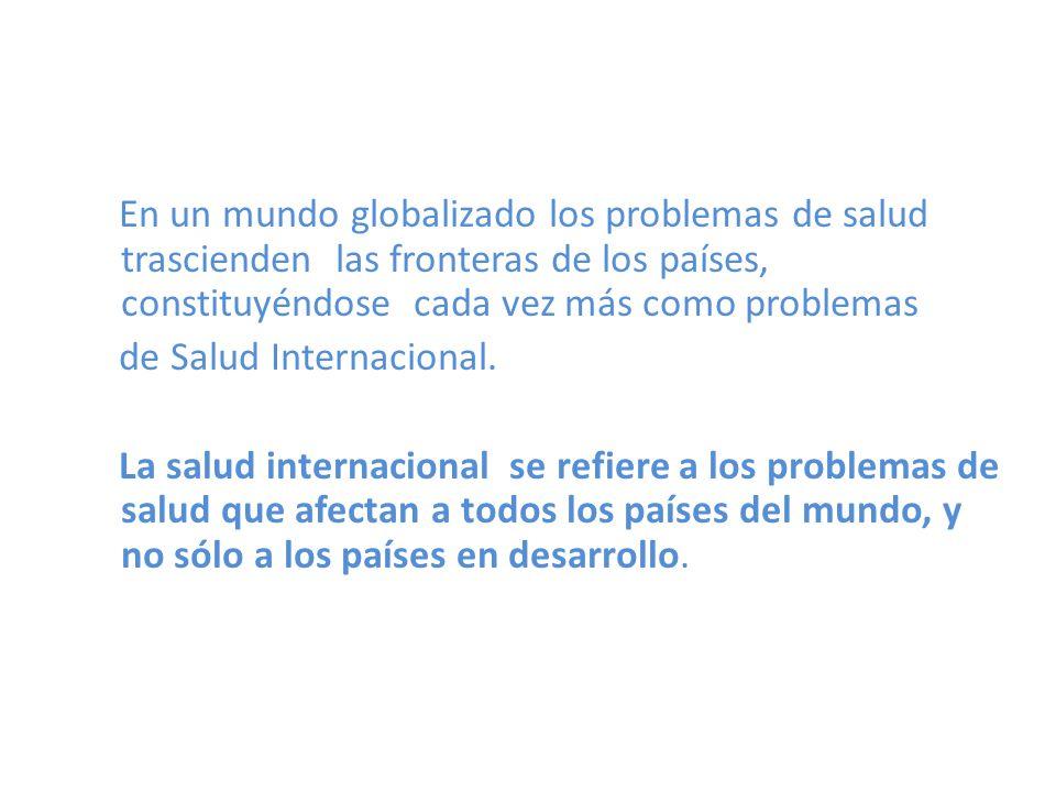 En un mundo globalizado los problemas de salud trascienden las fronteras de los países, constituyéndose cada vez más como problemas En un mundo globalizado los problemas de salud trascienden las fronteras de los países, constituyéndose cada vez más como problemas de Salud Internacional.