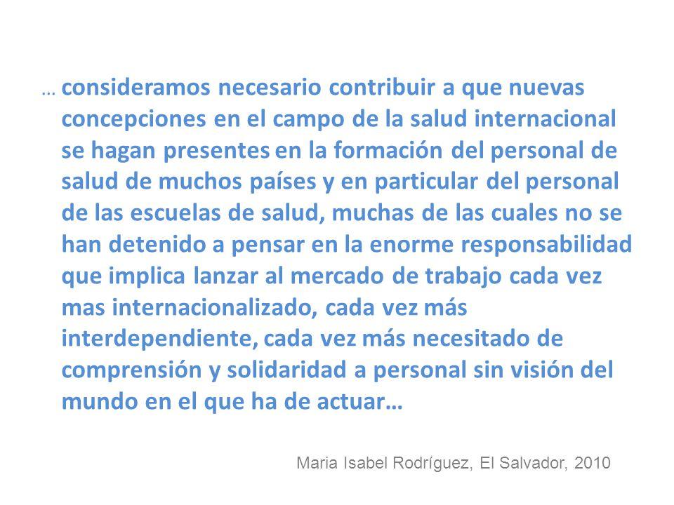 … consideramos necesario contribuir a que nuevas concepciones en el campo de la salud internacional se hagan presentes en la formación del personal de salud de muchos países y en particular del personal de las escuelas de salud, muchas de las cuales no se han detenido a pensar en la enorme responsabilidad que implica lanzar al mercado de trabajo cada vez mas internacionalizado, cada vez más interdependiente, cada vez más necesitado de comprensión y solidaridad a personal sin visión del mundo en el que ha de actuar… Maria Isabel Rodríguez, El Salvador, 2010
