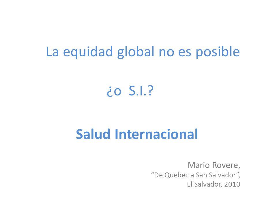 La equidad global no es posible ¿o S.I.? Salud Internacional Mario Rovere, De Quebec a San Salvador, El Salvador, 2010