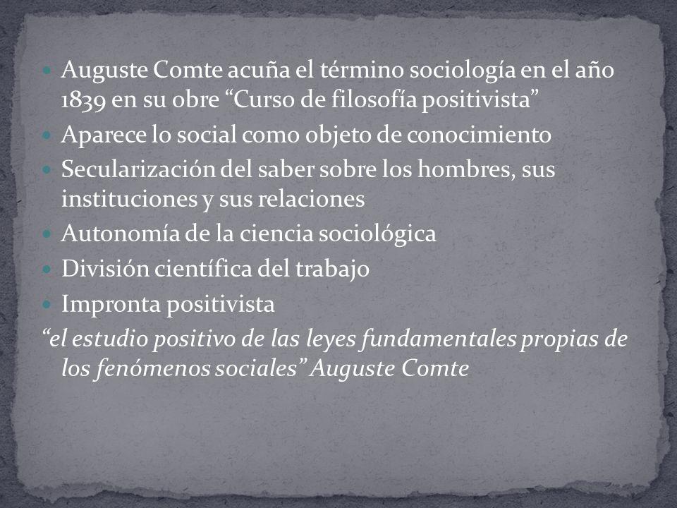 Auguste Comte acuña el término sociología en el año 1839 en su obre Curso de filosofía positivista Aparece lo social como objeto de conocimiento Secul