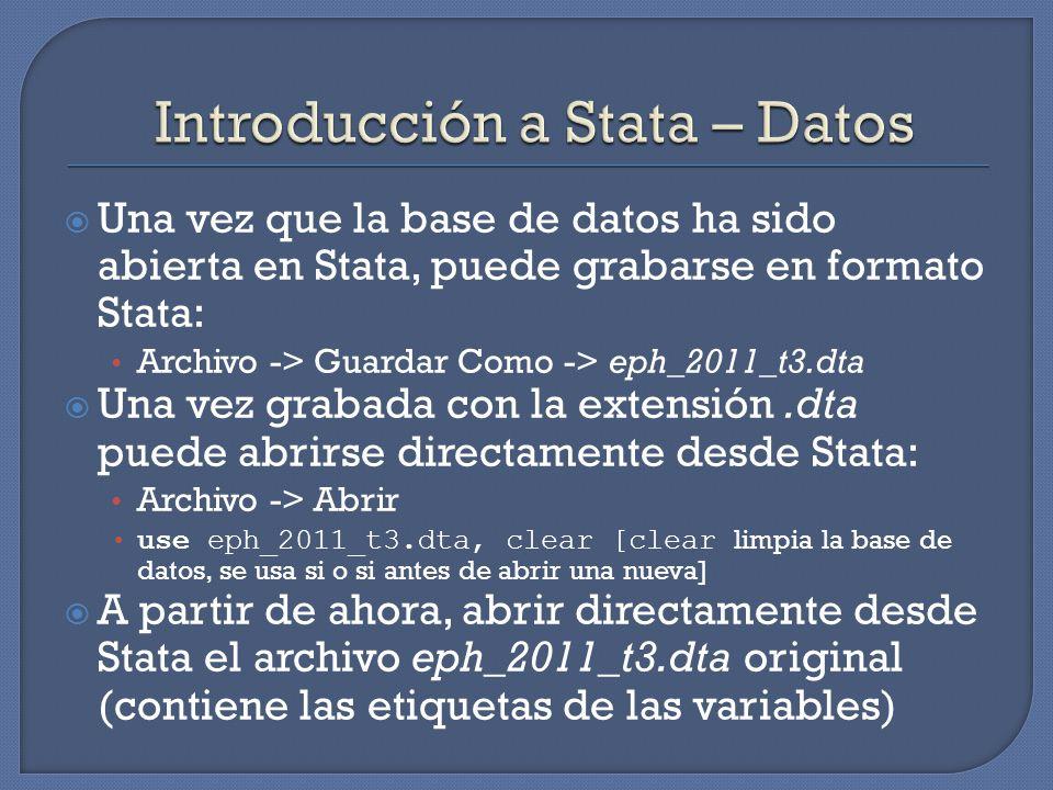 Una vez que la base de datos ha sido abierta en Stata, puede grabarse en formato Stata: Archivo -> Guardar Como -> eph_2011_t3.dta Una vez grabada con la extensión.dta puede abrirse directamente desde Stata: Archivo -> Abrir use eph_2011_t3.dta, clear [clear limpia la base de datos, se usa si o si antes de abrir una nueva] A partir de ahora, abrir directamente desde Stata el archivo eph_2011_t3.dta original (contiene las etiquetas de las variables)