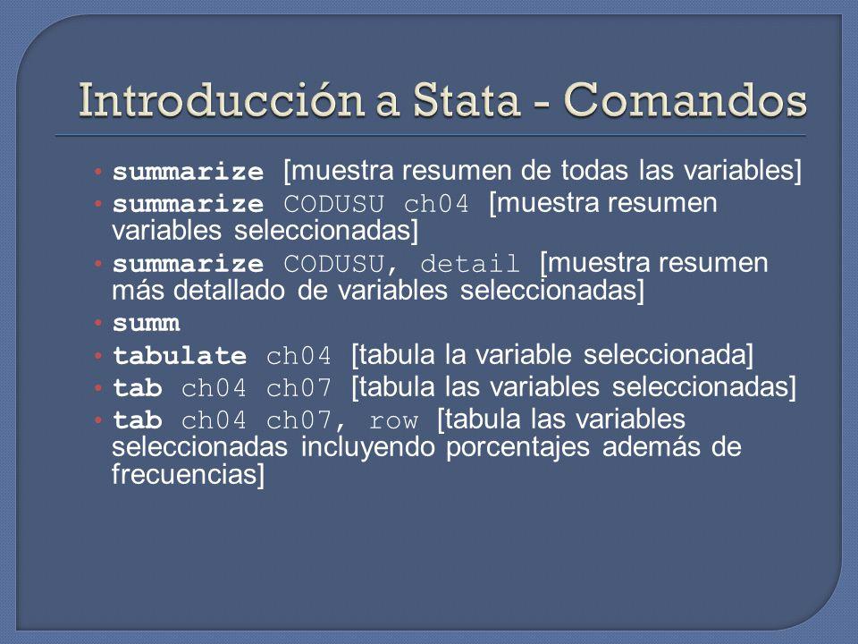 summarize [muestra resumen de todas las variables] summarize CODUSU ch04 [muestra resumen variables seleccionadas] summarize CODUSU, detail [muestra resumen más detallado de variables seleccionadas] summ tabulate ch04 [tabula la variable seleccionada] tab ch04 ch07 [tabula las variables seleccionadas] tab ch04 ch07, row [tabula las variables seleccionadas incluyendo porcentajes además de frecuencias]