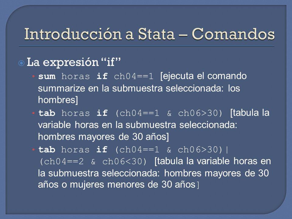 La expresión if sum horas if ch04==1 [ejecuta el comando summarize en la submuestra seleccionada: los hombres] tab horas if (ch04==1 & ch06>30) [tabula la variable horas en la submuestra seleccionada: hombres mayores de 30 años] tab horas if (ch04==1 & ch06>30)| (ch04==2 & ch06<30) [tabula la variable horas en la submuestra seleccionada: hombres mayores de 30 años o mujeres menores de 30 años ]