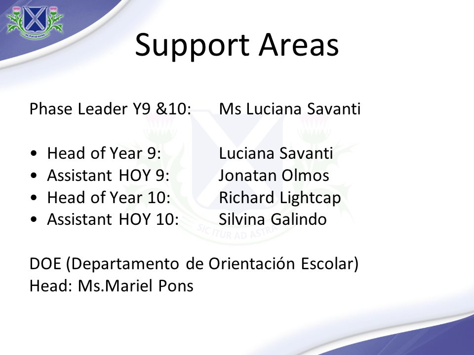 Support Areas Phase Leader Y9 &10: Ms Luciana Savanti Head of Year 9: Luciana Savanti Assistant HOY 9: Jonatan Olmos Head of Year 10: Richard Lightcap Assistant HOY 10:Silvina Galindo DOE (Departamento de Orientación Escolar) Head: Ms.Mariel Pons