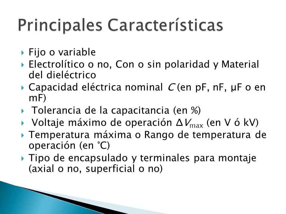 Fijo o variable Electrolítico o no, Con o sin polaridad y Material del dieléctrico Capacidad eléctrica nominal C (en pF, nF, μF o en mF) Tolerancia de la capacitancia (en %) Voltaje máximo de operación ΔV max (en V ó kV) Temperatura máxima o Rango de temperatura de operación (en °C) Tipo de encapsulado y terminales para montaje (axial o no, superficial o no)