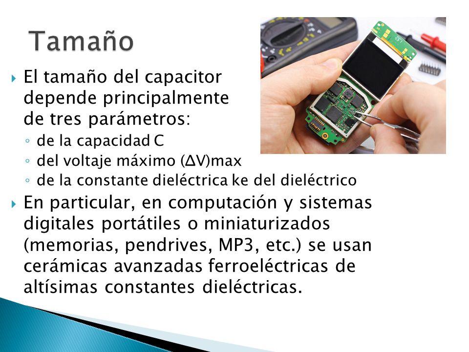 El tamaño del capacitor depende principalmente de tres parámetros: de la capacidad C del voltaje máximo (ΔV)max de la constante dieléctrica ke del dieléctrico En particular, en computación y sistemas digitales portátiles o miniaturizados (memorias, pendrives, MP3, etc.) se usan cerámicas avanzadas ferroeléctricas de altísimas constantes dieléctricas.