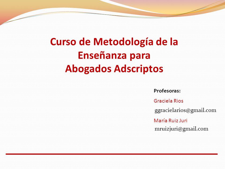 Profesoras: Graciela Rios María Ruiz Juri ggracielarios@gmail.com mruizjuri@gmail.com Curso de Metodología de la Enseñanza para Abogados Adscriptos