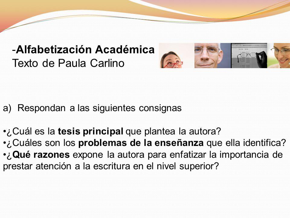 -Alfabetización Académica Texto de Paula Carlino a)Respondan a las siguientes consignas ¿Cuál es la tesis principal que plantea la autora? ¿Cuáles son
