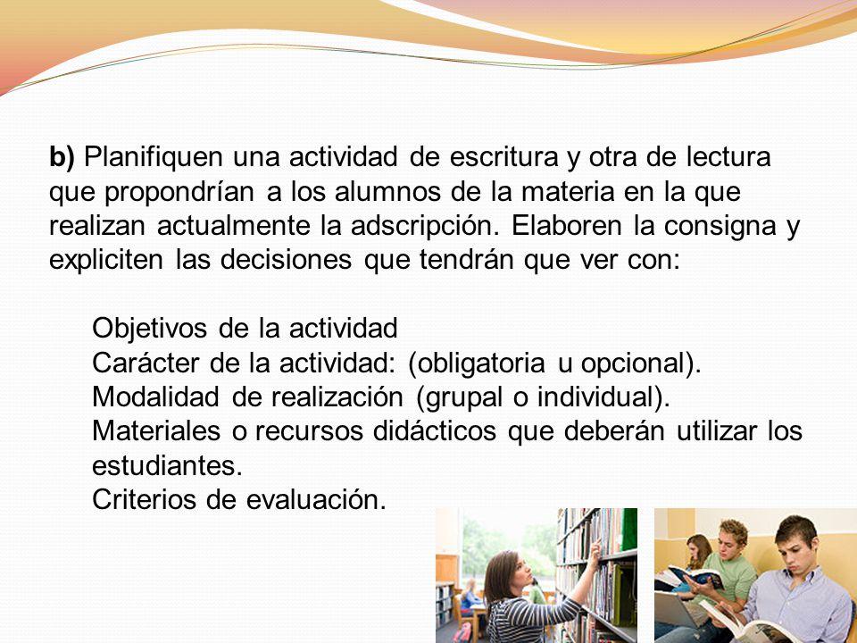 b) Planifiquen una actividad de escritura y otra de lectura que propondrían a los alumnos de la materia en la que realizan actualmente la adscripción.