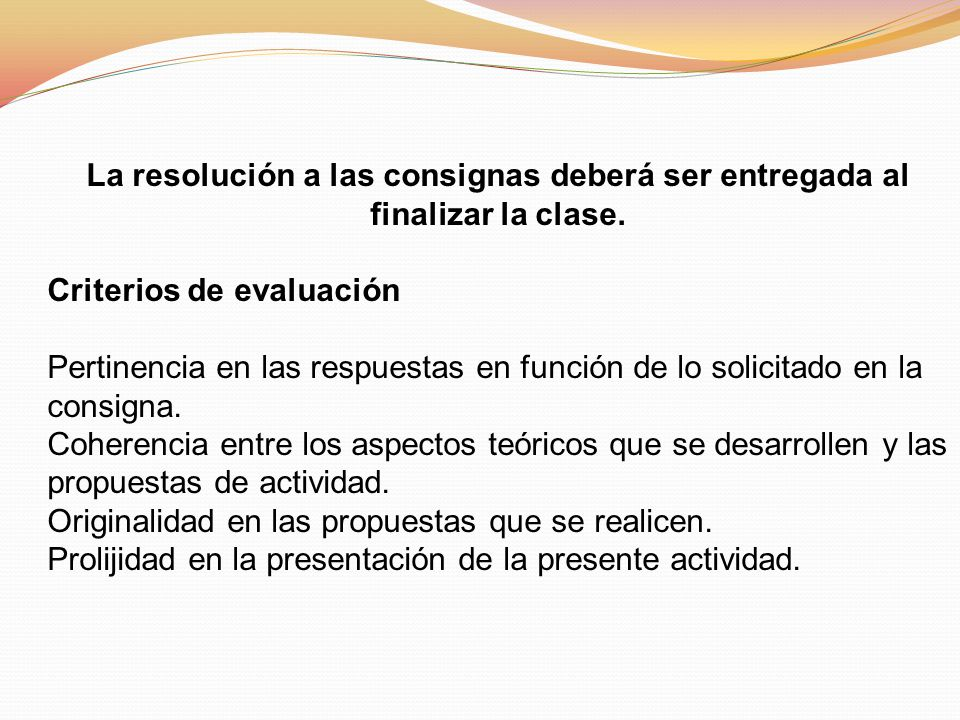 La resolución a las consignas deberá ser entregada al finalizar la clase. Criterios de evaluación Pertinencia en las respuestas en función de lo solic