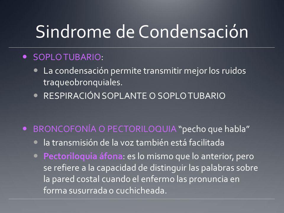 Sindrome de Condensación SOPLO TUBARIO: La condensación permite transmitir mejor los ruidos traqueobronquiales. RESPIRACIÓN SOPLANTE O SOPLO TUBARIO B