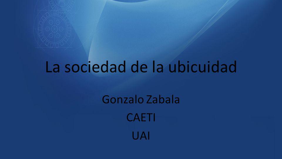 La sociedad de la ubicuidad Gonzalo Zabala CAETI UAI