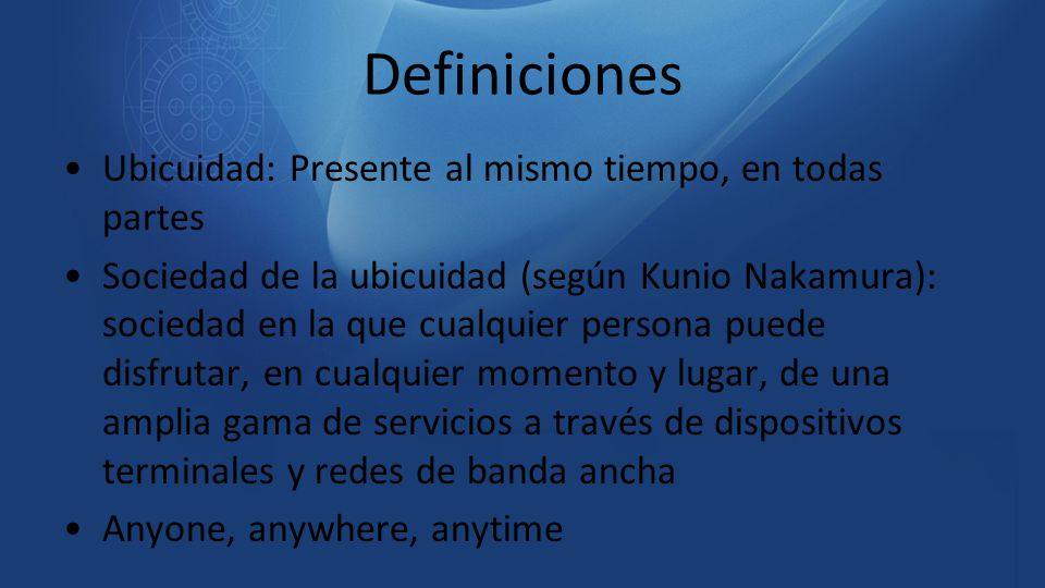 Definiciones Ubicuidad: Presente al mismo tiempo, en todas partes Sociedad de la ubicuidad (según Kunio Nakamura): sociedad en la que cualquier person