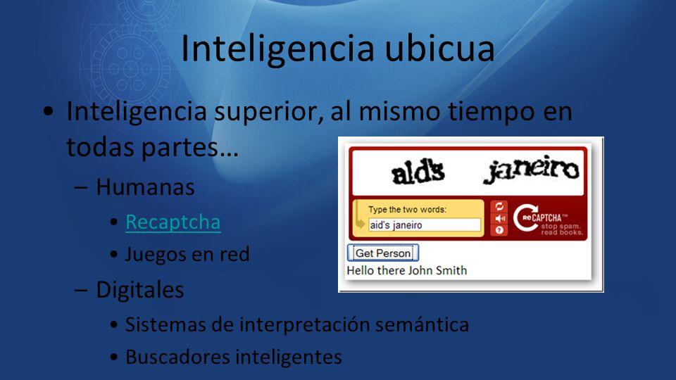 Inteligencia superior, al mismo tiempo en todas partes… –Humanas Recaptcha Juegos en red –Digitales Sistemas de interpretación semántica Buscadores in