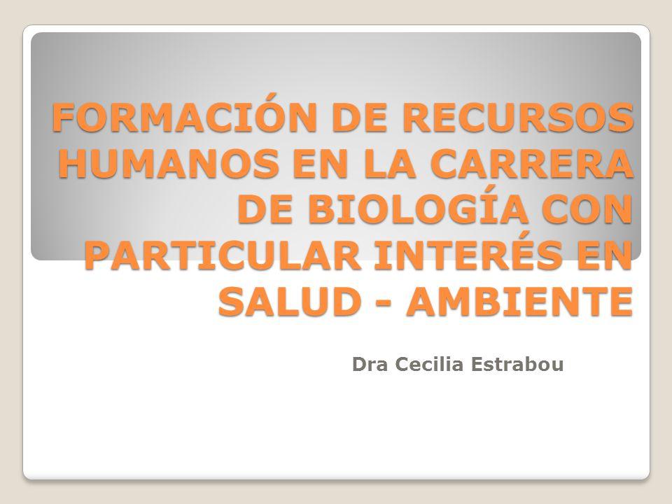 FORMACIÓN DE RECURSOS HUMANOS EN LA CARRERA DE BIOLOGÍA CON PARTICULAR INTERÉS EN SALUD - AMBIENTE Dra Cecilia Estrabou