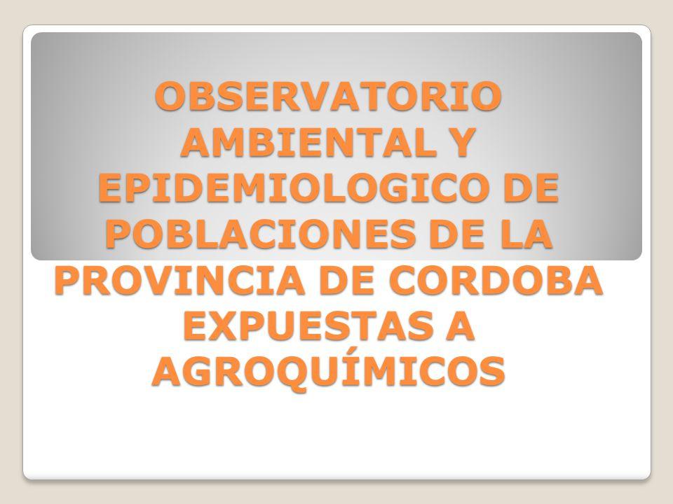 OBSERVATORIO AMBIENTAL Y EPIDEMIOLOGICO DE POBLACIONES DE LA PROVINCIA DE CORDOBA EXPUESTAS A AGROQUÍMICOS OBSERVATORIO AMBIENTAL Y EPIDEMIOLOGICO DE POBLACIONES DE LA PROVINCIA DE CORDOBA EXPUESTAS A AGROQUÍMICOS