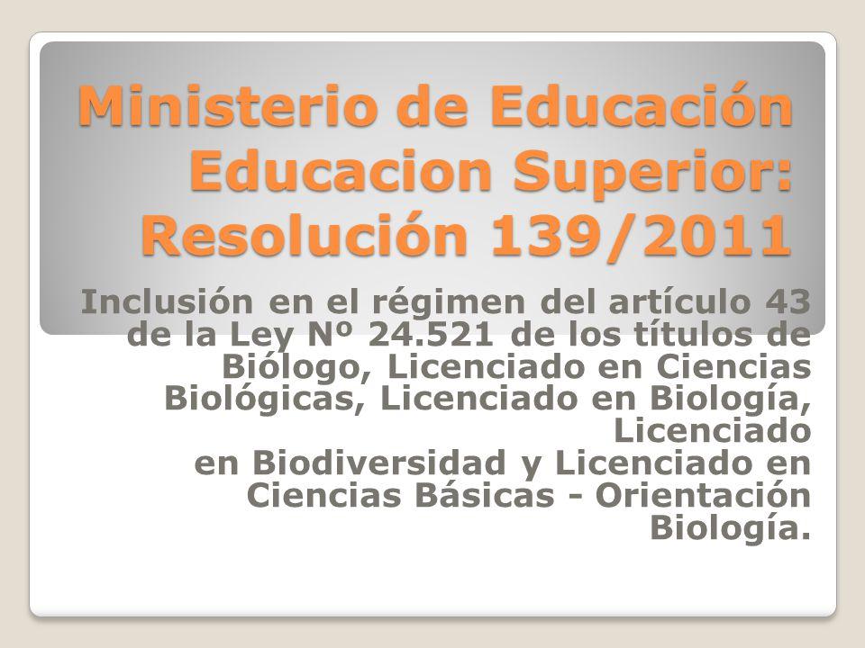 Ministerio de Educación Educacion Superior: Resolución 139/2011 Inclusión en el régimen del artículo 43 de la Ley Nº 24.521 de los títulos de Biólogo, Licenciado en Ciencias Biológicas, Licenciado en Biología, Licenciado en Biodiversidad y Licenciado en Ciencias Básicas - Orientación Biología.