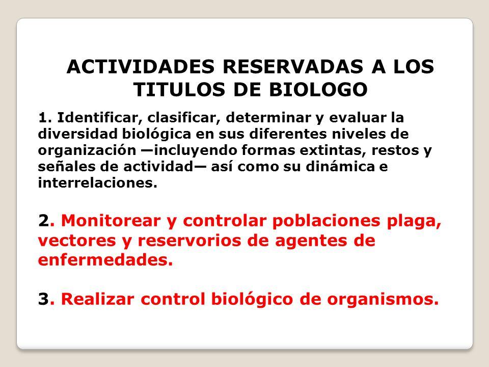 ACTIVIDADES RESERVADAS A LOS TITULOS DE BIOLOGO 1. Identificar, clasificar, determinar y evaluar la diversidad biológica en sus diferentes niveles de