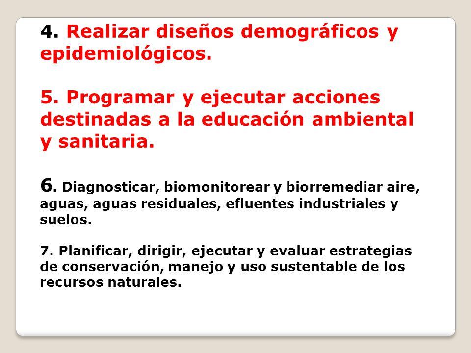 4. Realizar diseños demográficos y epidemiológicos. 5. Programar y ejecutar acciones destinadas a la educación ambiental y sanitaria. 6. Diagnosticar,
