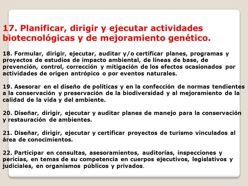 17. Planificar, dirigir y ejecutar actividades biotecnológicas y de mejoramiento genético. 18. Formular, dirigir, ejecutar, auditar y/o certificar pla