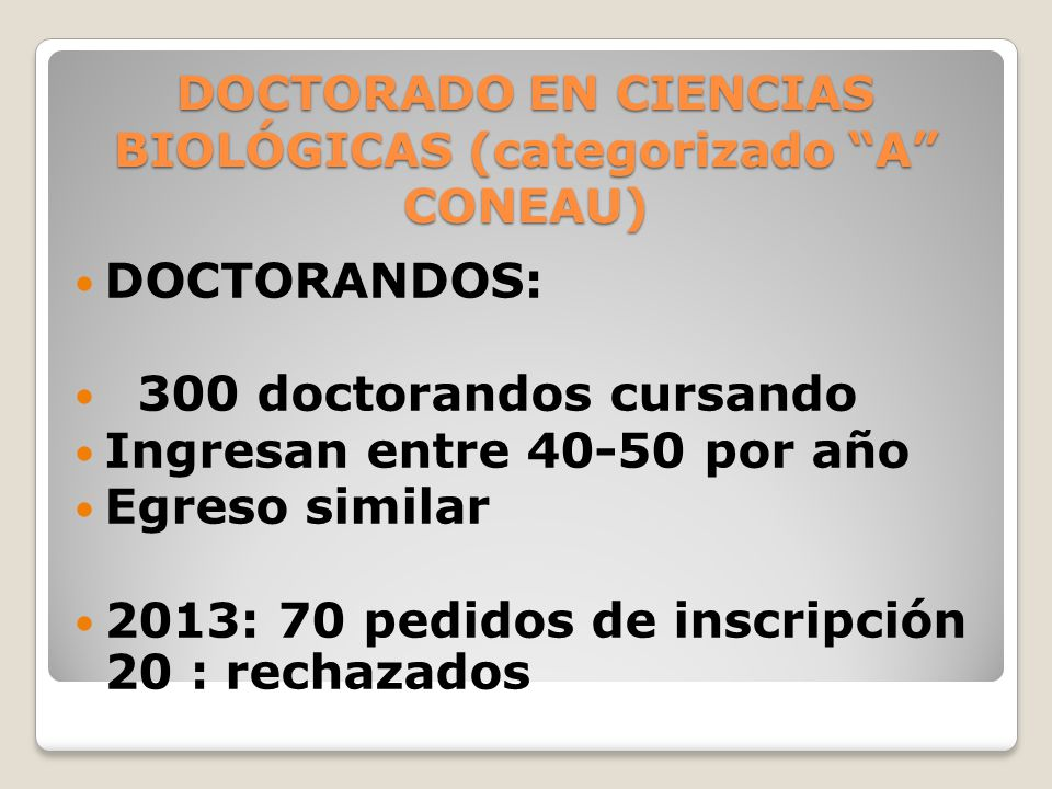 DOCTORADO EN CIENCIAS BIOLÓGICAS (categorizado A CONEAU) DOCTORANDOS: 300 doctorandos cursando Ingresan entre 40-50 por año Egreso similar 2013: 70 pedidos de inscripción 20 : rechazados
